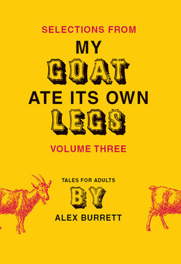 Selections from My Goat Ate Its Own Legs, Volume Three