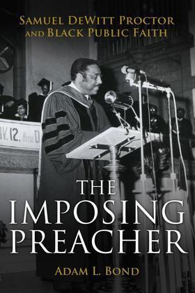 The Imposing Preacher: Samuel DeWitt Proctor and Black Public Faith
