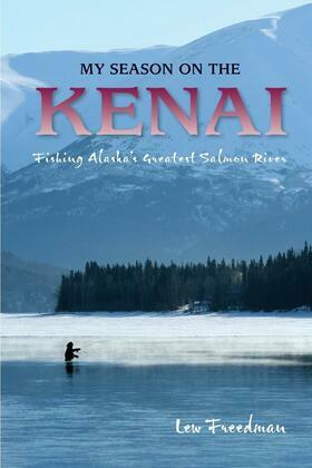 My Season on the Kenai: Fishing Alaska's Greatest Salmon River