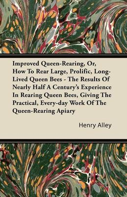 Improved Queen-Rearing, Or, How To Rear Large, Prolific, Long-Lived Queen Bees - The Results Of Nearly Half A Century's Experience In Rearing Queen Be