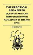 The Practical Bee-Keeper; Or, Concise And Plain Instructions For The Management Of Bees And Hives