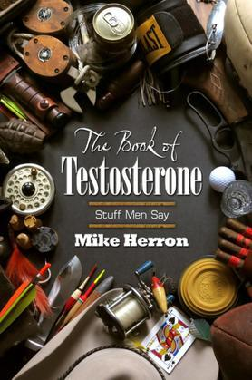 The Book of Testosterone: Stuff Men Say