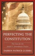 Perfecting the Constitution: The Case for the Article V Amendment Process