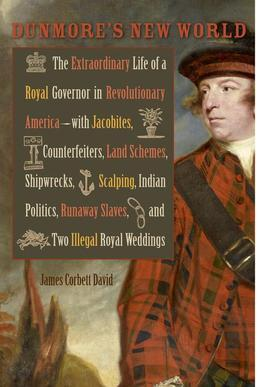 Dunmore's New World: The Extraordinary Life of a Royal Governor in Revolutionary America--with Jacobites,     Counterfeiters, Land Schemes, Shipwrecks