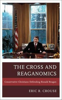 The Cross and Reaganomics: Conservative Christians Defending Ronald Reagan