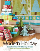 Modern Holiday: Deck the Halls with 18 Sewing Projects ? Quilts, Stockings, Decorations & More