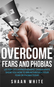 Overcome Fears And Phobias: How You Can Really Blast Through Your Fear Or Phobia Using My 10 Tips