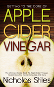 Getting To The Core Of Apple Cider Vinegar: The Ultimate Guide Book To Apple Cider Vinegar Health Benefits, Home Remedies And More