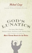 God's Lunatics: Lost Souls, False Prophets, Martyred Saints, Murderous Cults, Demonic Nuns, and Other Victims of Man's Eternal Search for the Divine