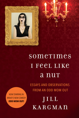 Sometimes I Feel Like a Nut: Essays and Observations From An Odd Mom Out