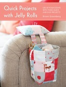 Quick Projects with Jelly Rolls: Use Up Your Scraps with These Quick and Easy Projects
