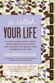 Your So-Called Life: A Guide to Boys, Body Issues, and Other Big-Girl Drama You Thought You Would Have Figured Out by Now