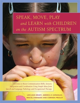 Speak, Move, Play and Learn with Children on the Autism Spectrum: Activities to Boost Communication Skills, Sensory Integration and Coordination Using