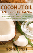 Coconut Oil Health Benefits Revealed: How To Look And Feel Younger And Healthier Using Natures Amazing Remedy
