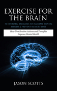 Exercise For The Brain: 70 Neurobic Exercises To Increase Mental Fitness & Prevent Memory Loss: How Non Routine Actions And Thoughts Improve Mental He