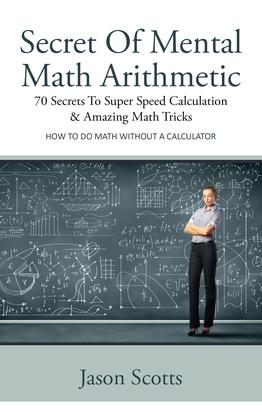 Secret Of Mental Math Arithmetic: 70 Secrets To Super Speed Calculation & Amazing Math Tricks