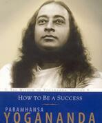 How to Be a Success: The Wisdom of Yogananda