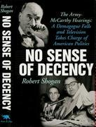 No Sense Of Decency: The Army-McCarthy Hearings: A Demagogue Falls and Television Takes Charge of American Politics