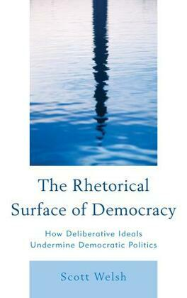 The Rhetorical Surface of Democracy: How Deliberative Ideals Undermine Democratic Politics