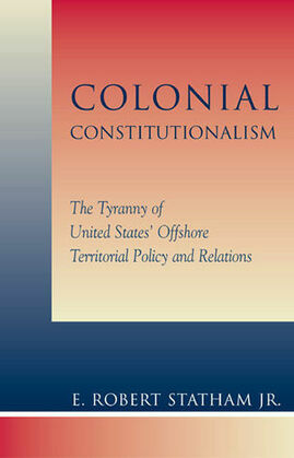 Colonial Constitutionalism: The Tyranny of United States' Offshore Territorial Policy and Relations
