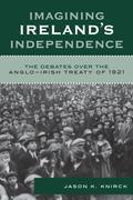 Imagining Ireland's Independence: The Debates over the Anglo-Irish Treaty of 1921