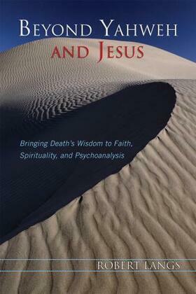 Beyond Yahweh and Jesus: Bringing Death's Wisdom to Faith, Spirituality, and Psychoanalysis