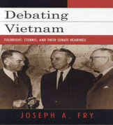 Debating Vietnam: Fulbright, Stennis, and Their Senate Hearings