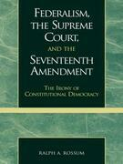 Federalism, the Supreme Court, and the Seventeenth Amendment: The Irony of Constitutional Democracy