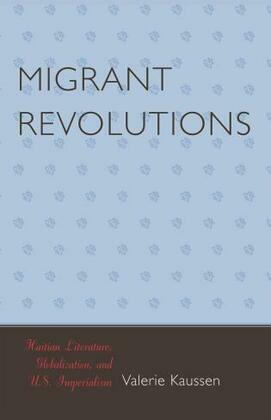 Migrant Revolutions: Haitian Literature, Globalization, and U.S. Imperialism