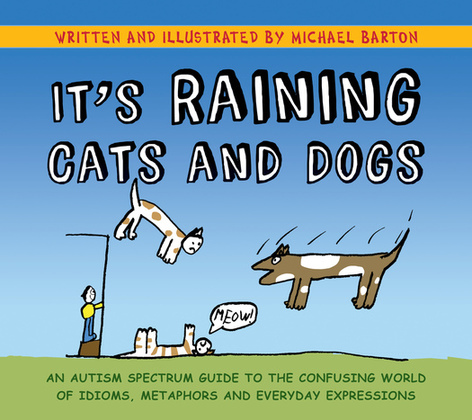 It's Raining Cats and Dogs: An Autism Spectrum Guide to the Confusing World of Idioms, Metaphors and Everyday Expressions
