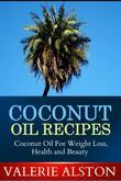Coconut Oil Recipes: Coconut Oil For Weight Loss, Health and Beauty