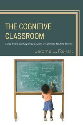 The Cognitive Classroom: Using Brain and Cognitive Science to Optimize Student Success