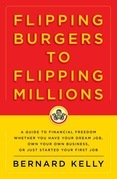 Flipping Burgers to Flipping Millions: A Guide to Financial Freedom Whether You Have Your Dream Job, Own Your Own Business, or Just Started Your First