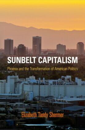 Sunbelt Capitalism: Phoenix and the Transformation of American Politics