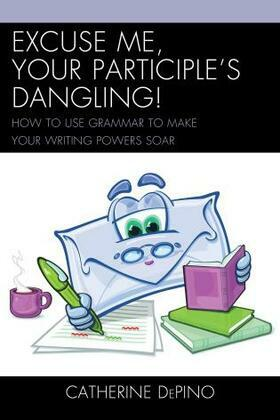 Excuse Me, Your Participle's Dangling: How to Use Grammar to Make Your Writing Powers Soar