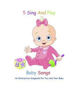 5 Sing And Play Baby Songs - An Interactive Songbook For You And Your Baby