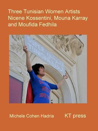 Three Tunisian Women Artists: Nicène Kossentini, Mouna Karray, Moufida Fedhila