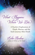 What Happens When We Die: A Psychic's Exploration of Death, Heaven, and the Soul's Journey After Death