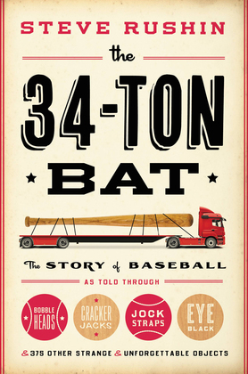 The 34-Ton Bat: The Story of Baseball as Told Through Bobbleheads, Cracker Jacks, Jockstraps, Eye Black, and 375 Other Strange and Unforgettable Objec