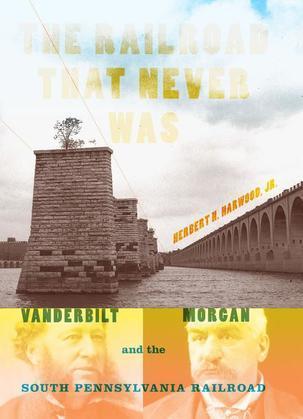The Railroad That Never Was: Vanderbilt, Morgan, and the South Pennsylvania Railroad