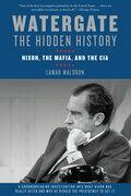 Watergate: The Hidden History: Nixon, The Mafia, and The CIA