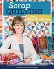 Scrap Quilting with Alex Anderson: Choose the Best Fabric Combinations ? Pick the Perfect Blocks ? Settings to Showcase Your Blocks
