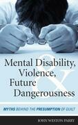 Mental Disability, Violence, and Future Dangerousness: Myths Behind the Presumption of Guilt