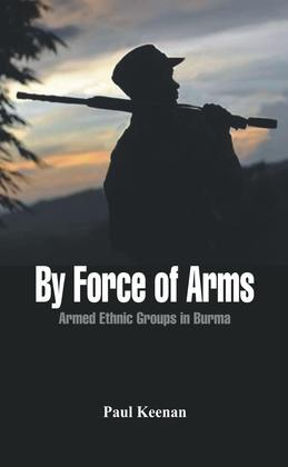By Force of Arms - Armed Etnic Groups in Burma