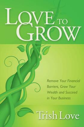 Love to Grow: Remove Your Financial Barriers, Grow Your Wealth and Succeed in Your Business
