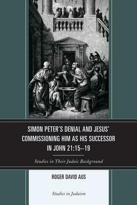 Simon Peter's Denial and Jesus' Commissioning Him as His Successor in John 21:15-19: Studies in Their Judaic Background