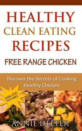 Healthy Clean Eating Recipes: Free Range Chicken: Discover the Secrets of Cooking Healthy Chicken