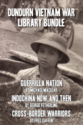 Dundurn Vietnam War Library Bundle: Guerrilla Nation / Indochina Now and Then / Cross-Border Warriors