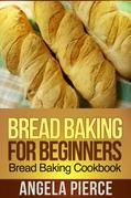 Bread Baking For Beginners: Bread Baking Cookbook