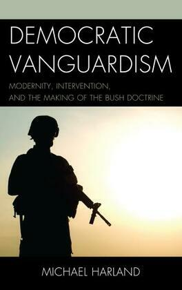 Democratic Vanguardism: Modernity, Intervention, and the Making of the Bush Doctrine